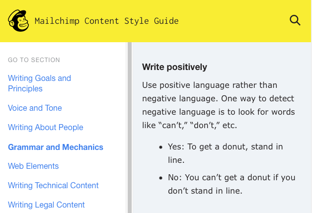 "Mailchimp Content Style Guide: Use positive language rather than negative language. One way to detect negative language is to look for words like ""can't,"" ""don't,"" etc."